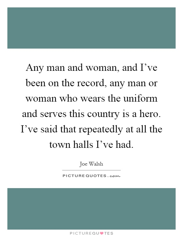 Any man and woman, and I've been on the record, any man or woman who wears the uniform and serves this country is a hero. I've said that repeatedly at all the town halls I've had Picture Quote #1