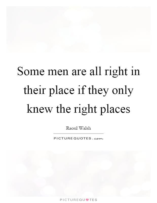 Some men are all right in their place if they only knew the right places Picture Quote #1