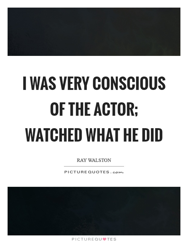 I was very conscious of the actor; watched what he did Picture Quote #1