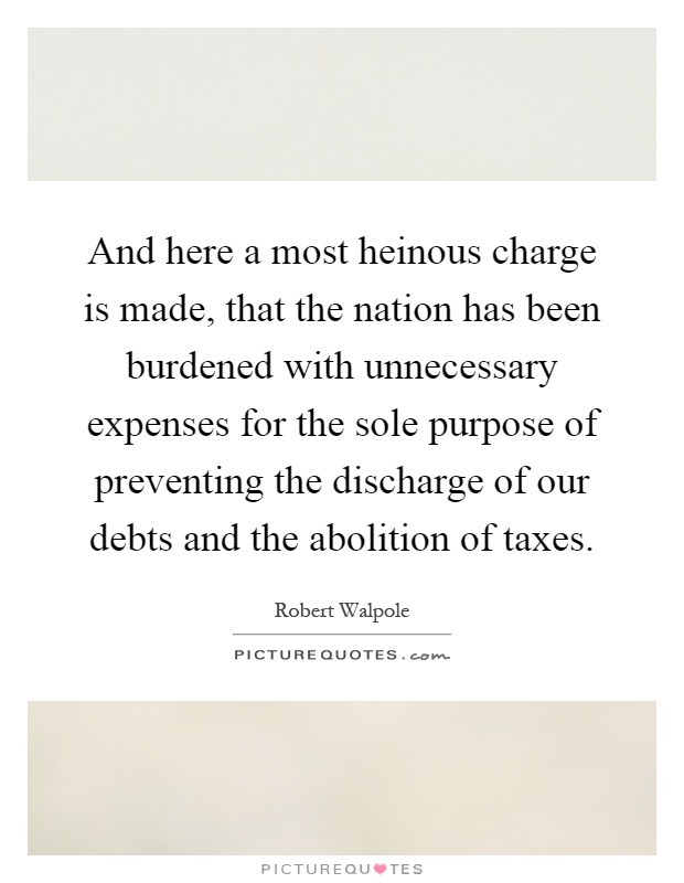 And here a most heinous charge is made, that the nation has been burdened with unnecessary expenses for the sole purpose of preventing the discharge of our debts and the abolition of taxes Picture Quote #1