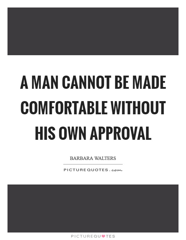 A man cannot be made comfortable without his own approval Picture Quote #1