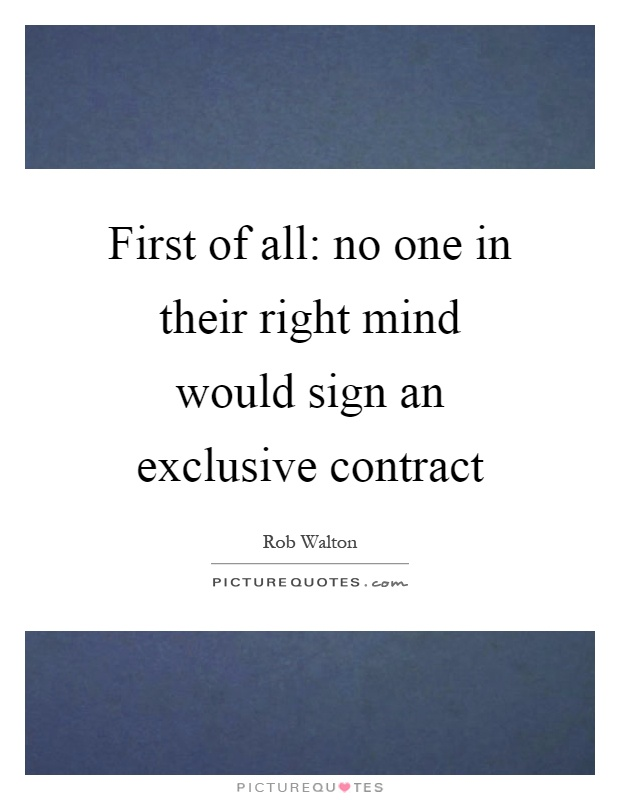First of all: no one in their right mind would sign an exclusive contract Picture Quote #1
