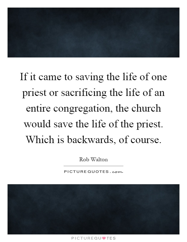 If it came to saving the life of one priest or sacrificing the life of an entire congregation, the church would save the life of the priest. Which is backwards, of course Picture Quote #1