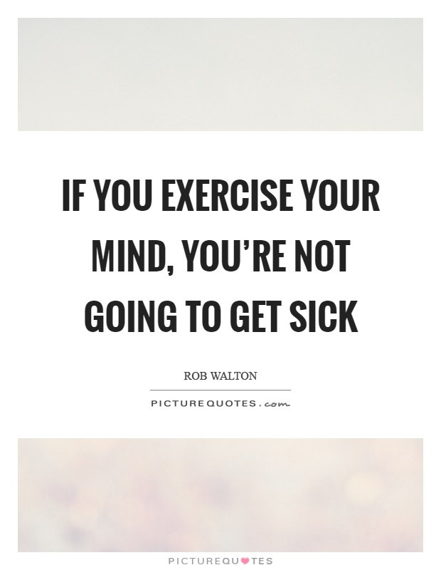 If you exercise your mind, you're not going to get sick Picture Quote #1
