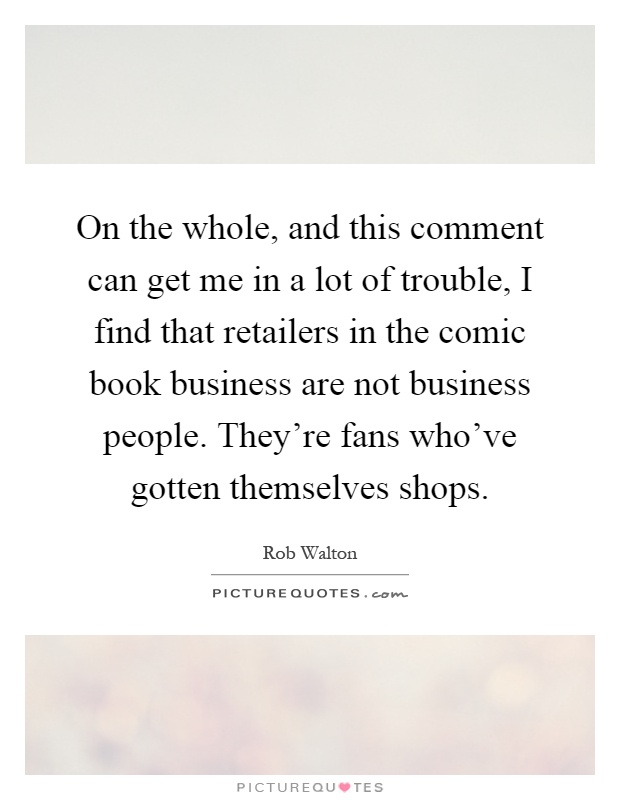 On the whole, and this comment can get me in a lot of trouble, I find that retailers in the comic book business are not business people. They're fans who've gotten themselves shops Picture Quote #1