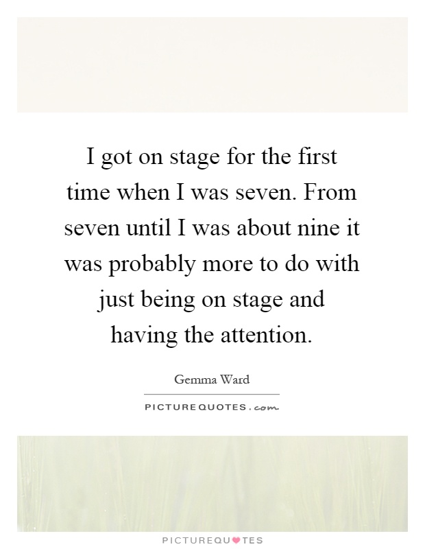 I got on stage for the first time when I was seven. From seven until I was about nine it was probably more to do with just being on stage and having the attention Picture Quote #1