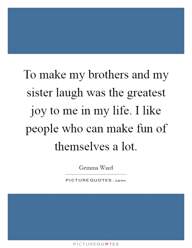 To make my brothers and my sister laugh was the greatest joy to me in my life. I like people who can make fun of themselves a lot Picture Quote #1