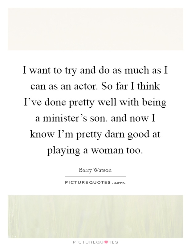 I want to try and do as much as I can as an actor. So far I think I've done pretty well with being a minister's son. and now I know I'm pretty darn good at playing a woman too Picture Quote #1