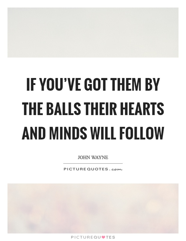 If you've got them by the balls their hearts and minds will follow Picture Quote #1