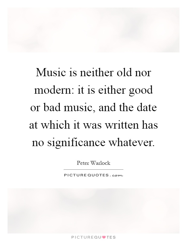 Music is neither old nor modern: it is either good or bad music, and the date at which it was written has no significance whatever Picture Quote #1