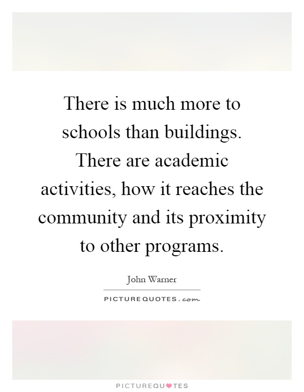 There is much more to schools than buildings. There are academic activities, how it reaches the community and its proximity to other programs Picture Quote #1