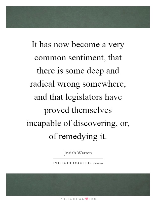 It has now become a very common sentiment, that there is some deep and radical wrong somewhere, and that legislators have proved themselves incapable of discovering, or, of remedying it Picture Quote #1