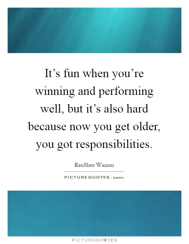 It's fun when you're winning and performing well, but it's also hard because now you get older, you got responsibilities Picture Quote #1