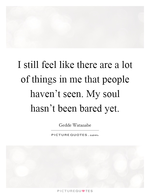 I still feel like there are a lot of things in me that people haven't seen. My soul hasn't been bared yet Picture Quote #1