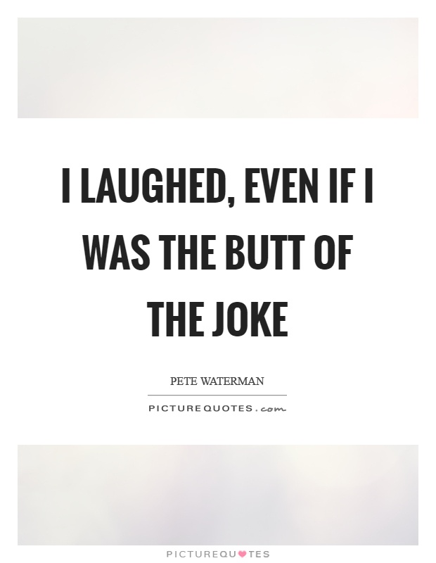 I laughed, even if I was the butt of the joke Picture Quote #1