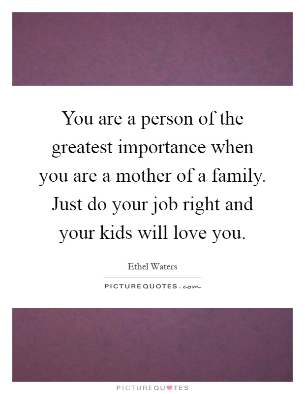 You are a person of the greatest importance when you are a mother of a family. Just do your job right and your kids will love you Picture Quote #1