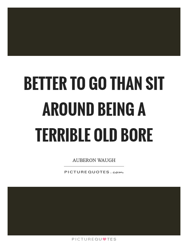 Better to go than sit around being a terrible old bore Picture Quote #1
