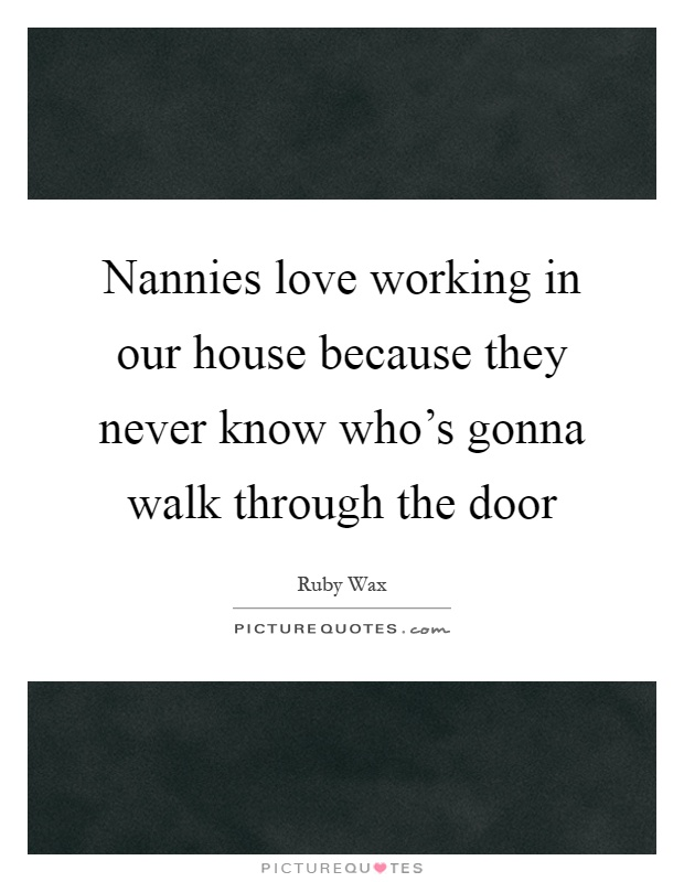 Nannies love working in our house because they never know who's gonna walk through the door Picture Quote #1