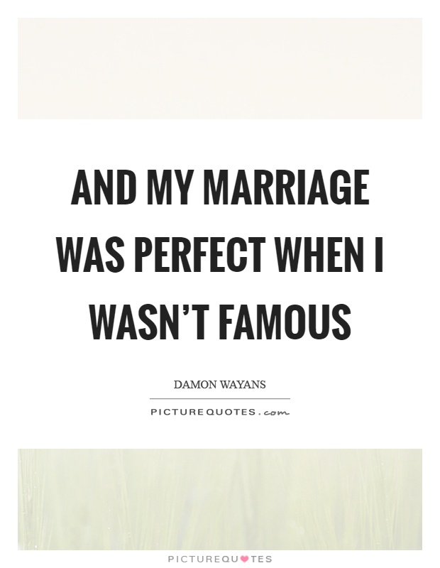 And my marriage was perfect when I wasn't famous Picture Quote #1