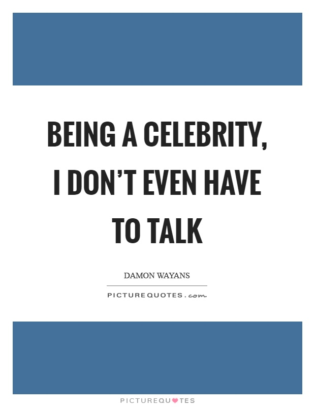Being a celebrity, I don't even have to talk Picture Quote #1