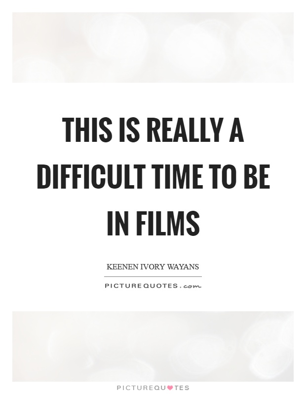 This is really a difficult time to be in films Picture Quote #1