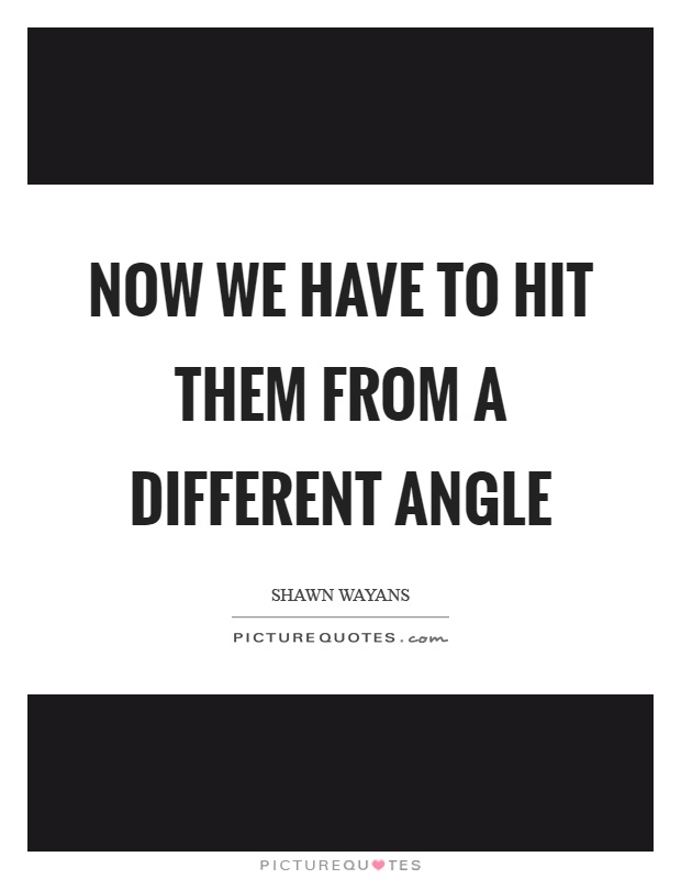 Now we have to hit them from a different angle Picture Quote #1