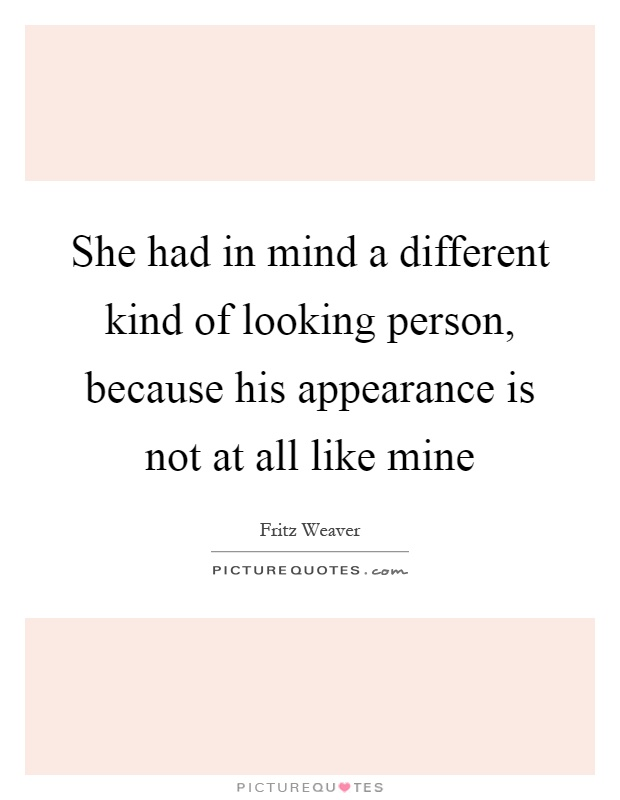 She had in mind a different kind of looking person, because his appearance is not at all like mine Picture Quote #1
