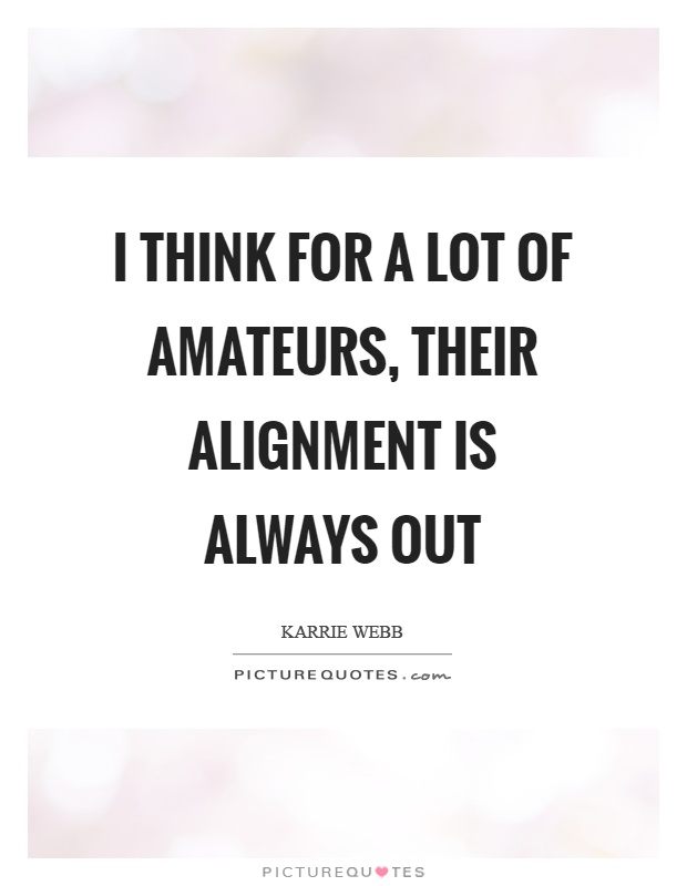 I think for a lot of amateurs, their alignment is always out Picture Quote #1