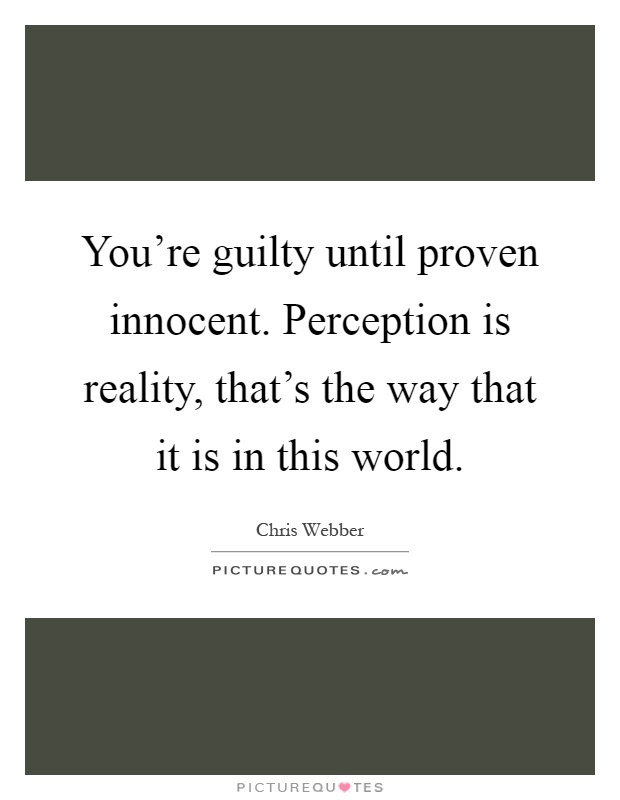 You're guilty until proven innocent. Perception is reality, that's the way that it is in this world Picture Quote #1