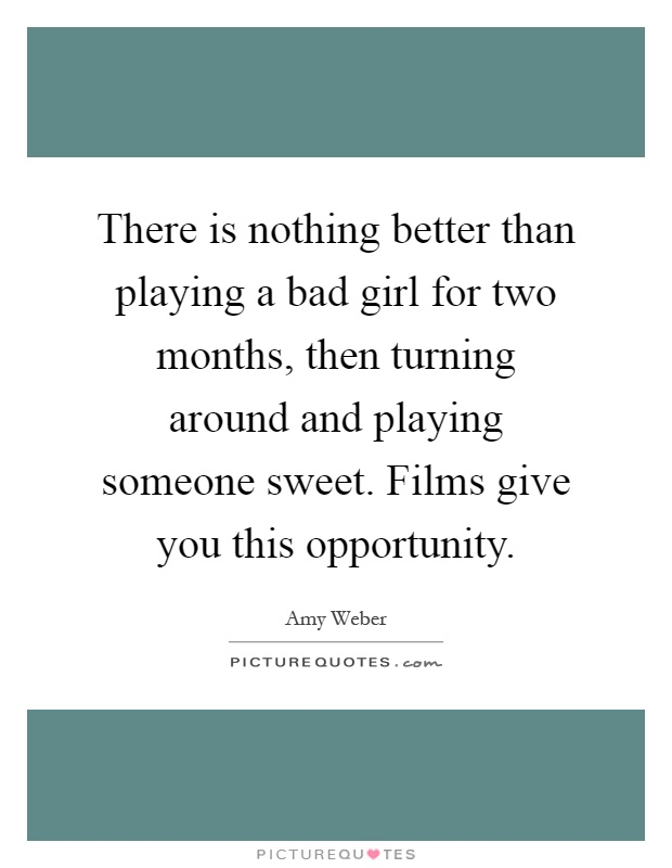 There is nothing better than playing a bad girl for two months, then turning around and playing someone sweet. Films give you this opportunity Picture Quote #1
