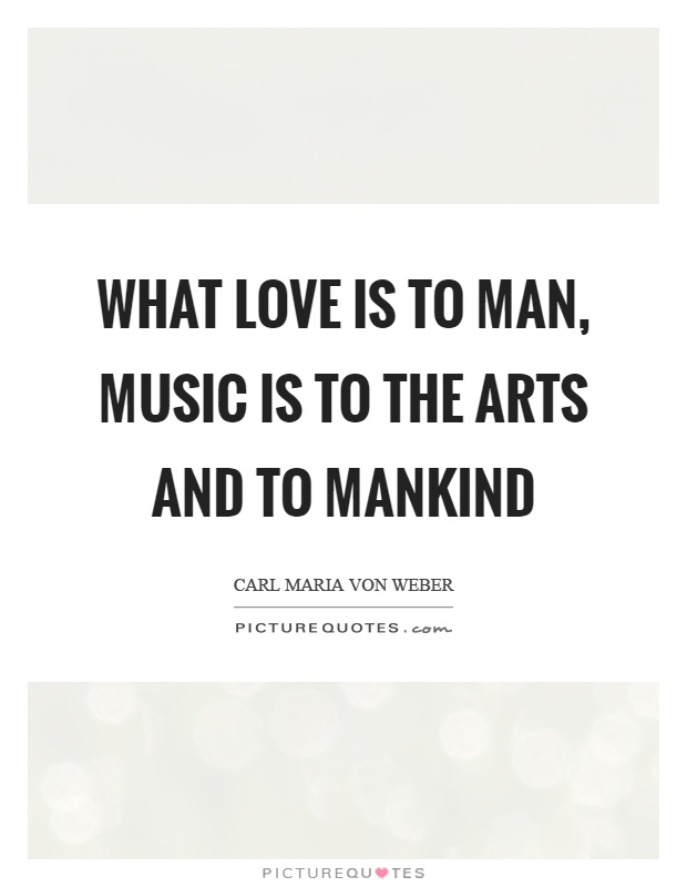 What love is to man, music is to the arts and to mankind Picture Quote #1