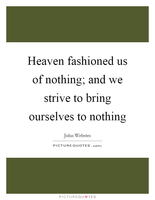 Heaven fashioned us of nothing; and we strive to bring ourselves to nothing Picture Quote #1