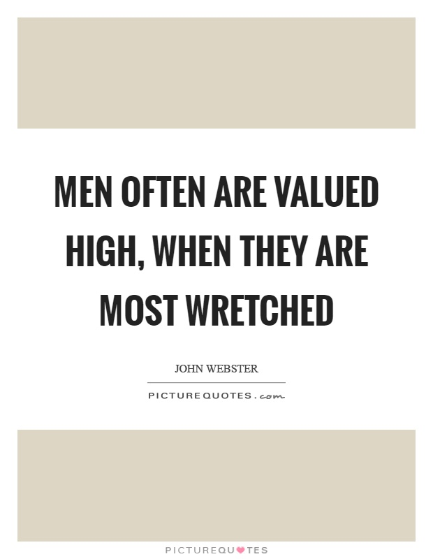 Men often are valued high, when they are most wretched Picture Quote #1