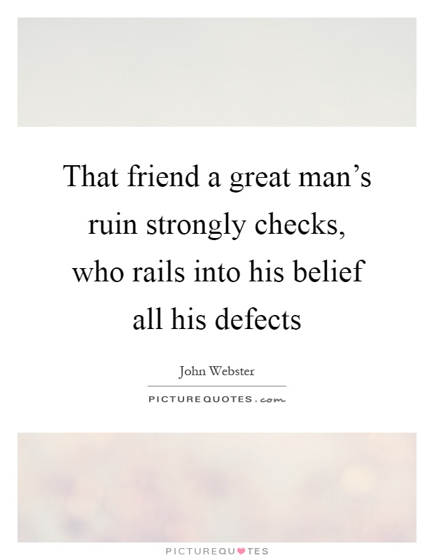 That friend a great man's ruin strongly checks, who rails into his belief all his defects Picture Quote #1