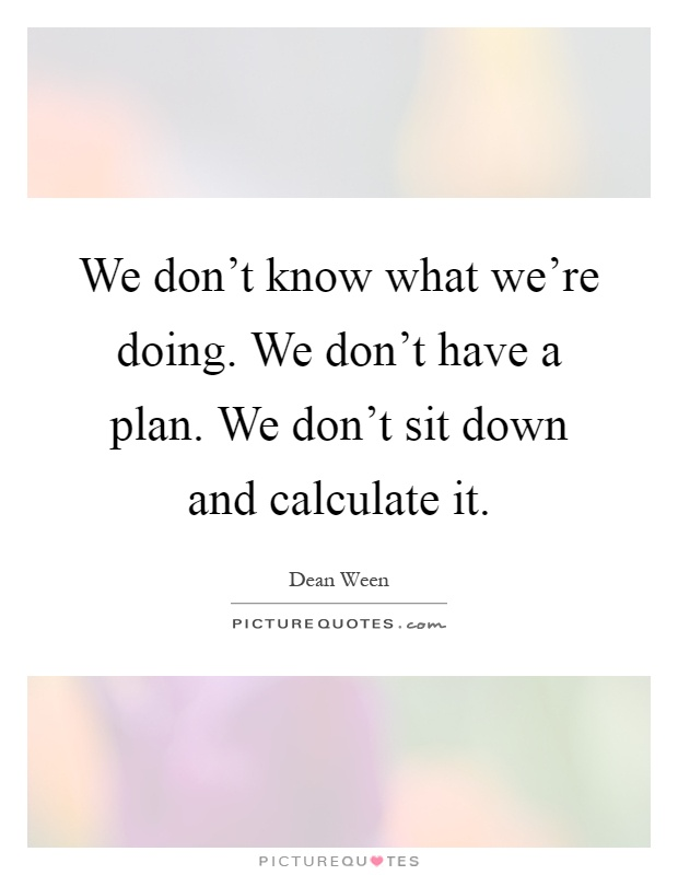 We don't know what we're doing. We don't have a plan. We don't sit down and calculate it Picture Quote #1