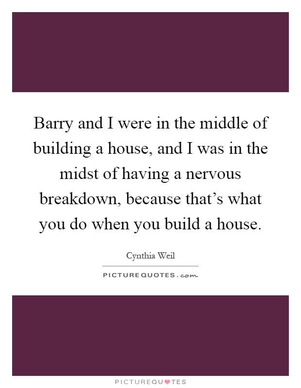 Barry and I were in the middle of building a house, and I was in the midst of having a nervous breakdown, because that's what you do when you build a house Picture Quote #1