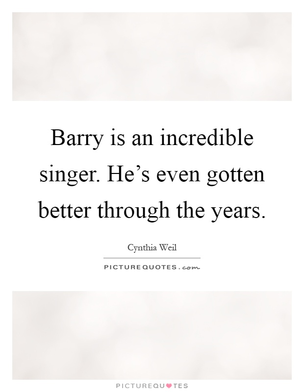 Barry is an incredible singer. He's even gotten better through the years Picture Quote #1