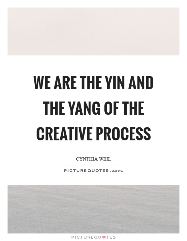 We are the yin and the yang of the creative process Picture Quote #1
