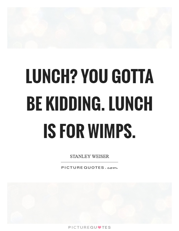 Lunch? You gotta be kidding. Lunch is for wimps Picture Quote #1