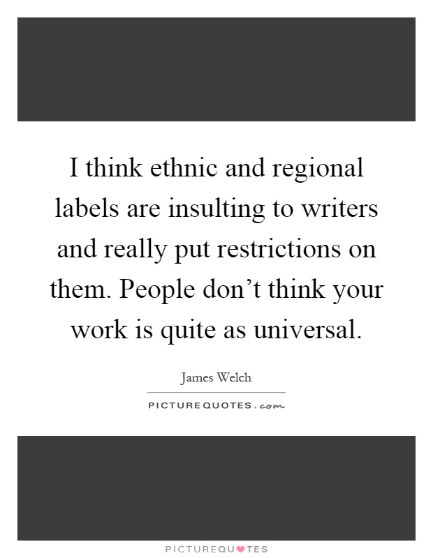 I think ethnic and regional labels are insulting to writers and really put restrictions on them. People don't think your work is quite as universal Picture Quote #1