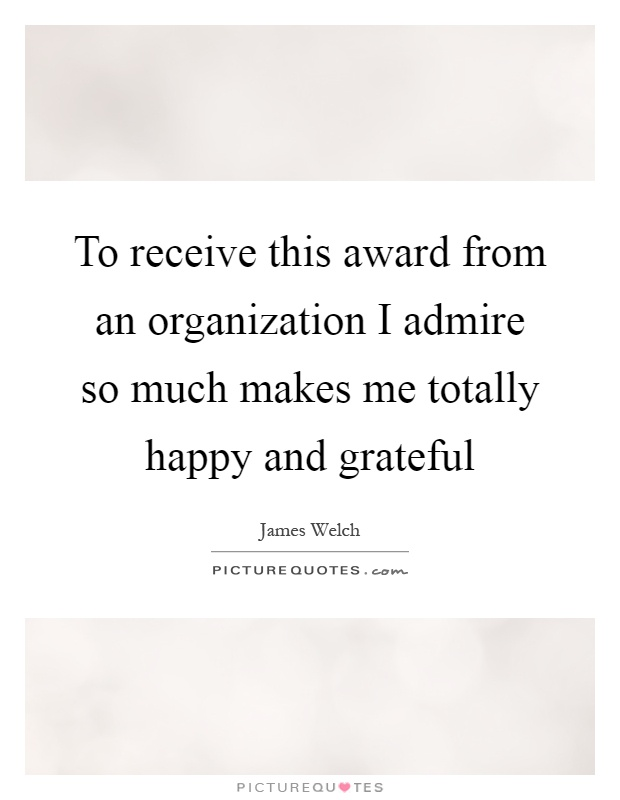 To receive this award from an organization I admire so much makes me totally happy and grateful Picture Quote #1