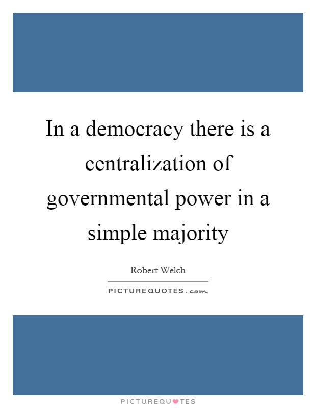 In a democracy there is a centralization of governmental power in a simple majority Picture Quote #1