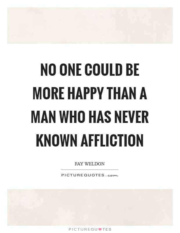 No one could be more happy than a man who has never known affliction Picture Quote #1