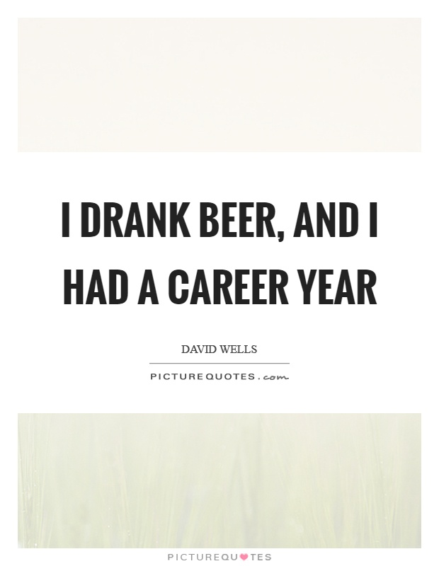I drank beer, and I had a career year Picture Quote #1
