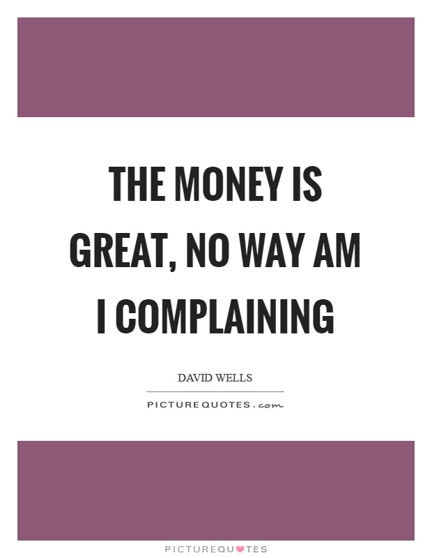 The money is great, no way am I complaining Picture Quote #1