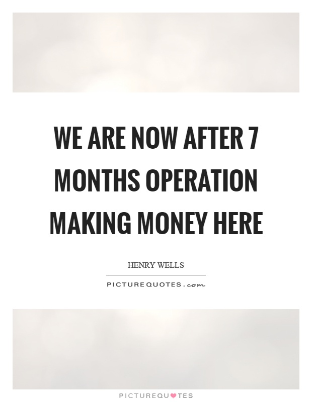 We are now after 7 months operation making money here Picture Quote #1