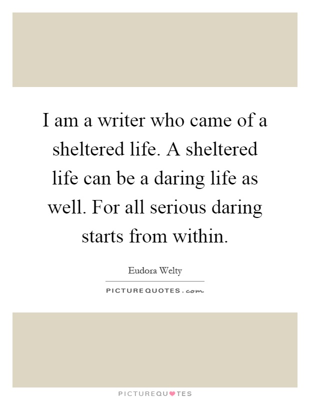 I am a writer who came of a sheltered life. A sheltered life can be a daring life as well. For all serious daring starts from within Picture Quote #1