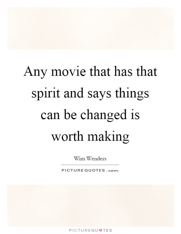 Any movie that has that spirit and says things can be changed is worth making Picture Quote #1