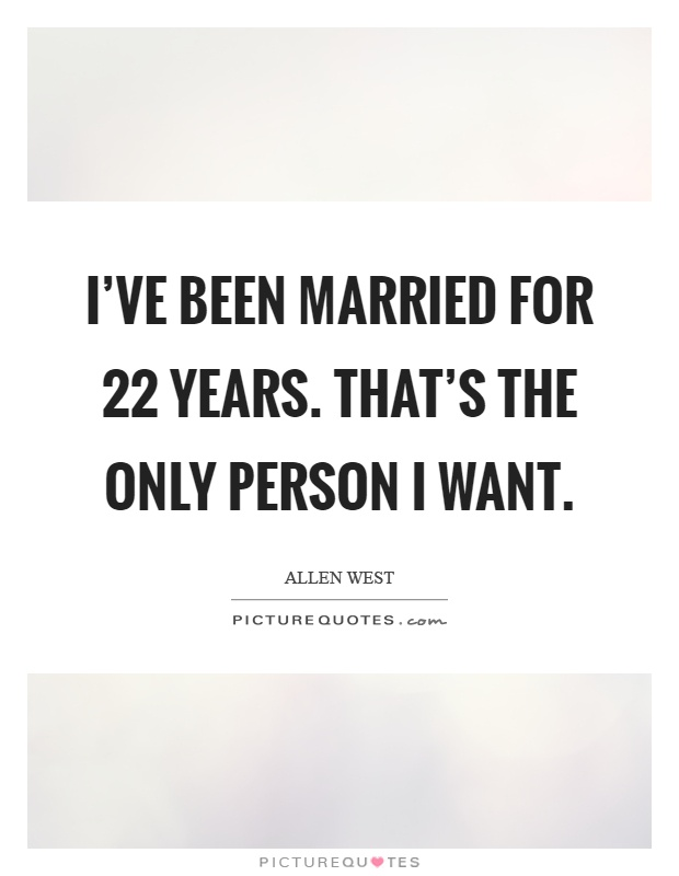 I've been married for 22 years. That's the only person I want Picture Quote #1