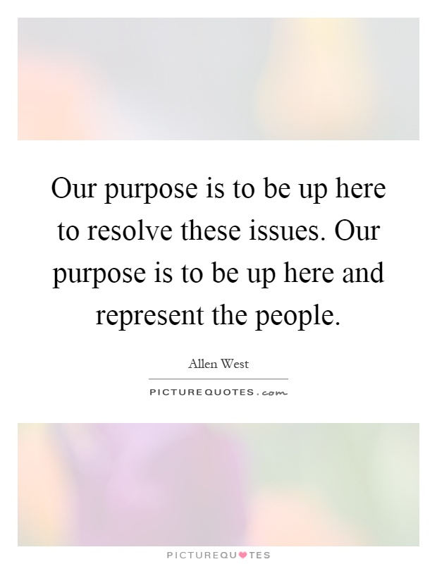 Our purpose is to be up here to resolve these issues. Our purpose is to be up here and represent the people Picture Quote #1